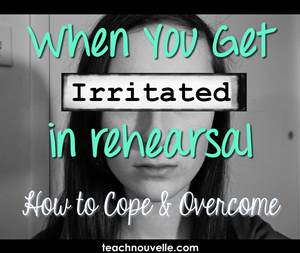 How to Deal with Irritation in Rehearsal - Ways to Cope & Resolve the stress of directing a high school production.