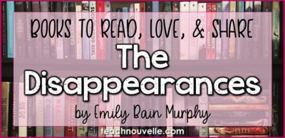The Disappearances by Emily Bain Murphy is a great addition to your high school classroom library. With a mysterious atmosphere, lyrical prose, and a range of humorous characters, this title is sure to please. Book review from teachnouvelle.com.