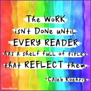 "Text on a rainbow background that reads ""The work isn't done until every reader has a shelf full of titles that reflect them"" - Caleb Roehrig"