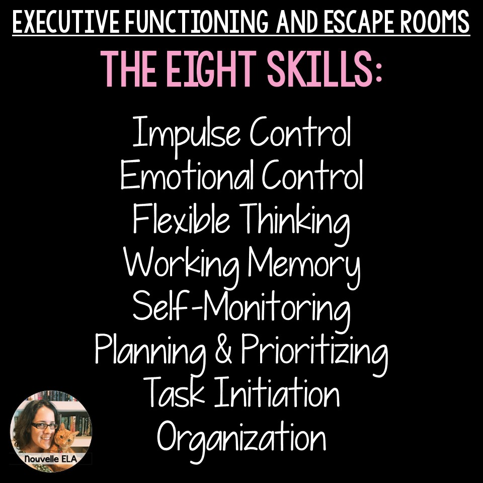 Executive Functioning and Escape Rooms. The eight main skills: impulse control, emotional control, flexible thinking, working memory, self-monitoring, planning and prioritizing, task initiation, and organization.